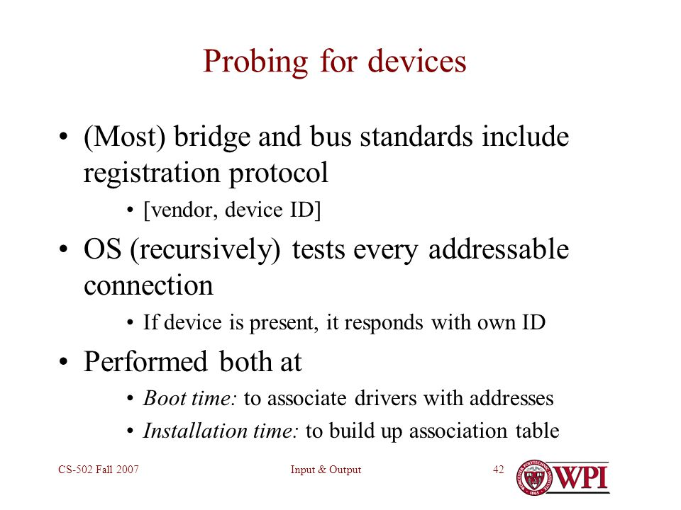 Input & OutputCS-502 Fall Probing for devices (Most) bridge and bus standards include registration protocol [vendor, device ID] OS (recursively) tests every addressable connection If device is present, it responds with own ID Performed both at Boot time: to associate drivers with addresses Installation time: to build up association table