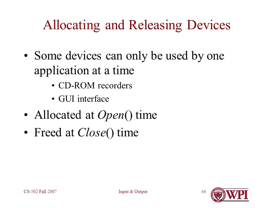 Input & OutputCS-502 Fall Allocating and Releasing Devices Some devices can only be used by one application at a time CD-ROM recorders GUI interface Allocated at Open() time Freed at Close() time