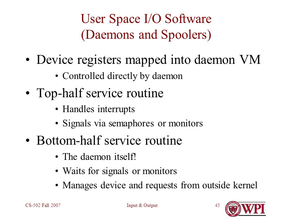 Input & OutputCS-502 Fall User Space I/O Software (Daemons and Spoolers) Device registers mapped into daemon VM Controlled directly by daemon Top-half service routine Handles interrupts Signals via semaphores or monitors Bottom-half service routine The daemon itself.