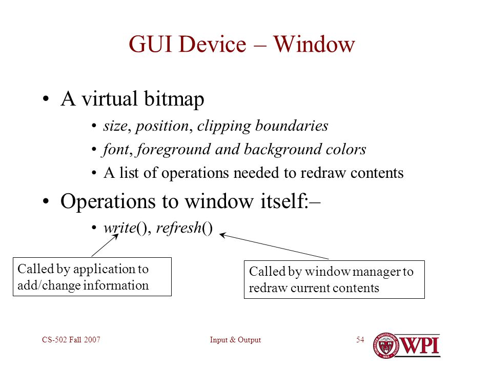 Input & OutputCS-502 Fall 200754 GUI Device – Window A virtual bitmap size, position, clipping boundaries font, foreground and background colors A list of operations needed to redraw contents Operations to window itself:– write(), refresh() Called by application to add/change information Called by window manager to redraw current contents
