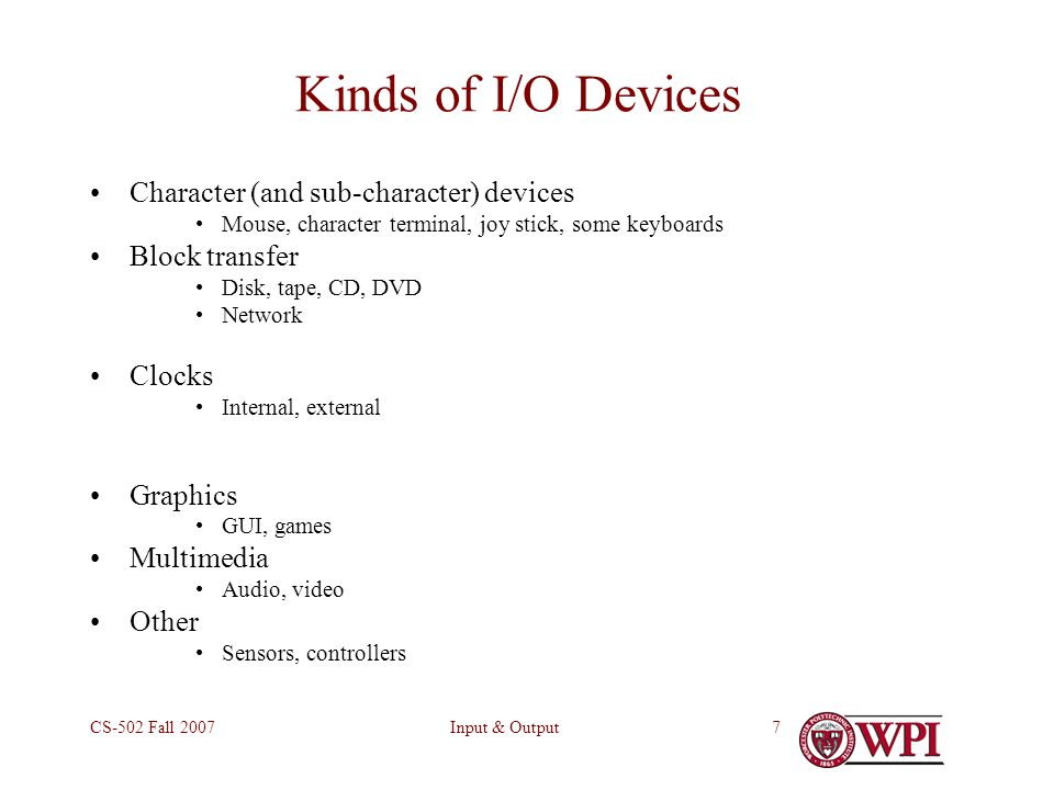 Input & OutputCS-502 Fall Kinds of I/O Devices Character (and sub-character) devices Mouse, character terminal, joy stick, some keyboards Block transfer Disk, tape, CD, DVD Network Clocks Internal, external Graphics GUI, games Multimedia Audio, video Other Sensors, controllers