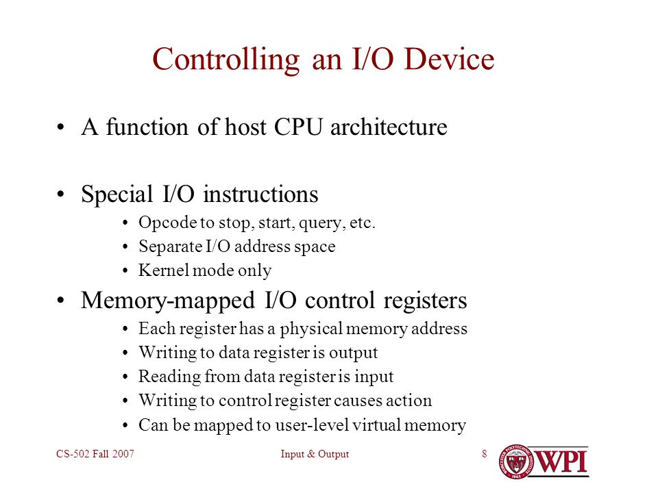 Input & OutputCS-502 Fall Controlling an I/O Device A function of host CPU architecture Special I/O instructions Opcode to stop, start, query, etc.