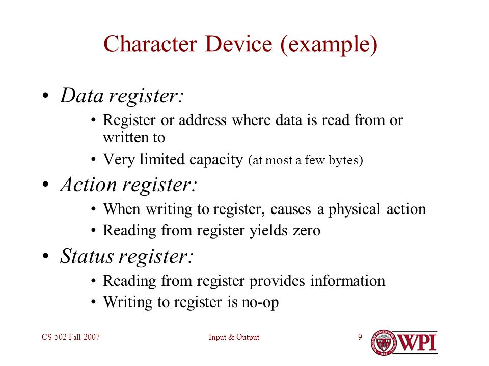 Input & OutputCS-502 Fall 20079 Character Device (example) Data register: Register or address where data is read from or written to Very limited capacity (at most a few bytes) Action register: When writing to register, causes a physical action Reading from register yields zero Status register: Reading from register provides information Writing to register is no-op