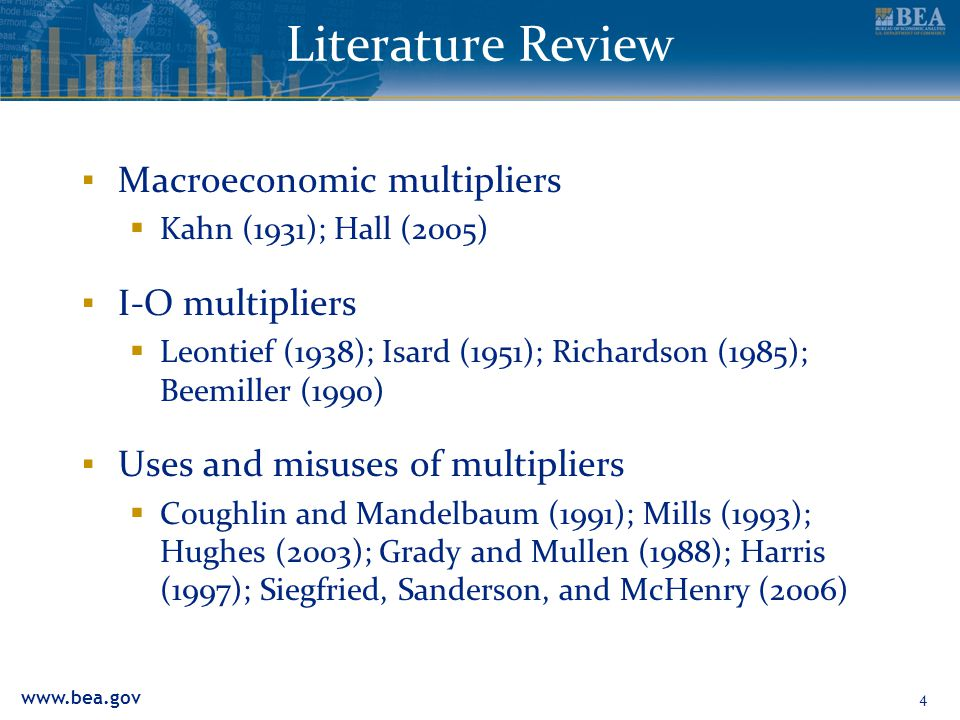 www.bea.gov Literature Review ▪ Macroeconomic multipliers  Kahn (1931); Hall (2005) ▪ I-O multipliers  Leontief (1938); Isard (1951); Richardson (1985); Beemiller (1990) ▪ Uses and misuses of multipliers  Coughlin and Mandelbaum (1991); Mills (1993); Hughes (2003); Grady and Mullen (1988); Harris (1997); Siegfried, Sanderson, and McHenry (2006) 4