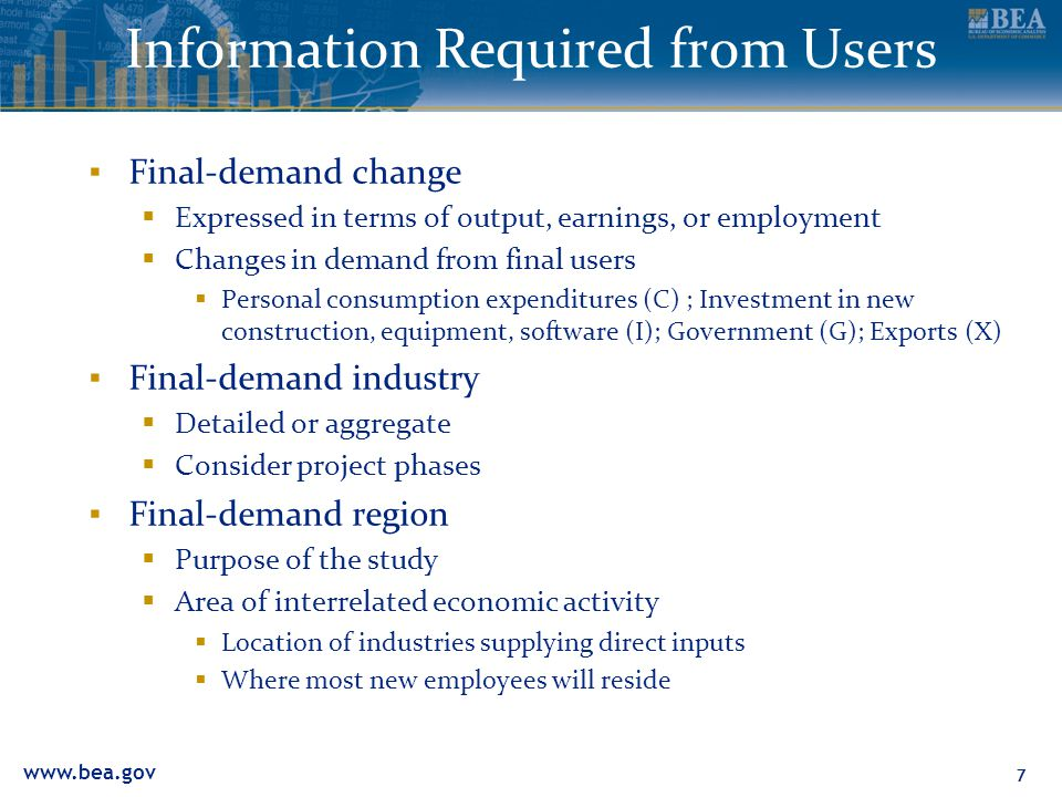 77 Information Required from Users ▪ Final-demand change  Expressed in terms of output, earnings, or employment  Changes in demand from final users  Personal consumption expenditures (C) ; Investment in new construction, equipment, software (I); Government (G); Exports (X) ▪ Final-demand industry  Detailed or aggregate  Consider project phases ▪ Final-demand region  Purpose of the study  Area of interrelated economic activity  Location of industries supplying direct inputs  Where most new employees will reside