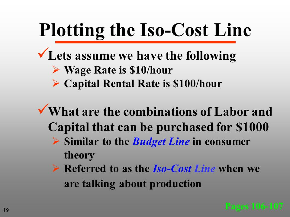 Plotting the Iso-Cost Line Lets assume we have the following  Wage Rate is $10/hour  Capital Rental Rate is $100/hour What are the combinations of L
