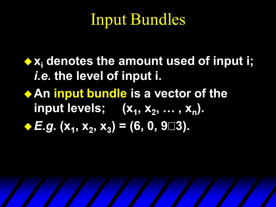 Input Bundles  x i denotes the amount used of input i; i.e. the level of input i.  An input bundle is a vector of the input levels; (x 1, x 2, …, x