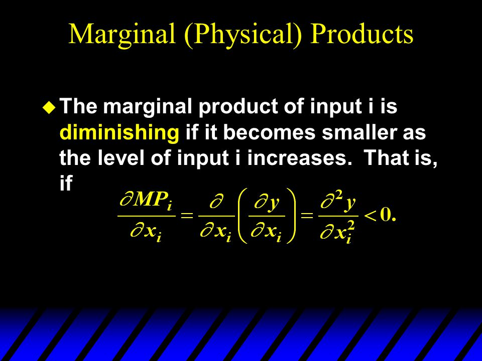 Marginal (Physical) Products  The marginal product of input i is diminishing if it becomes smaller as the level of input i increases.