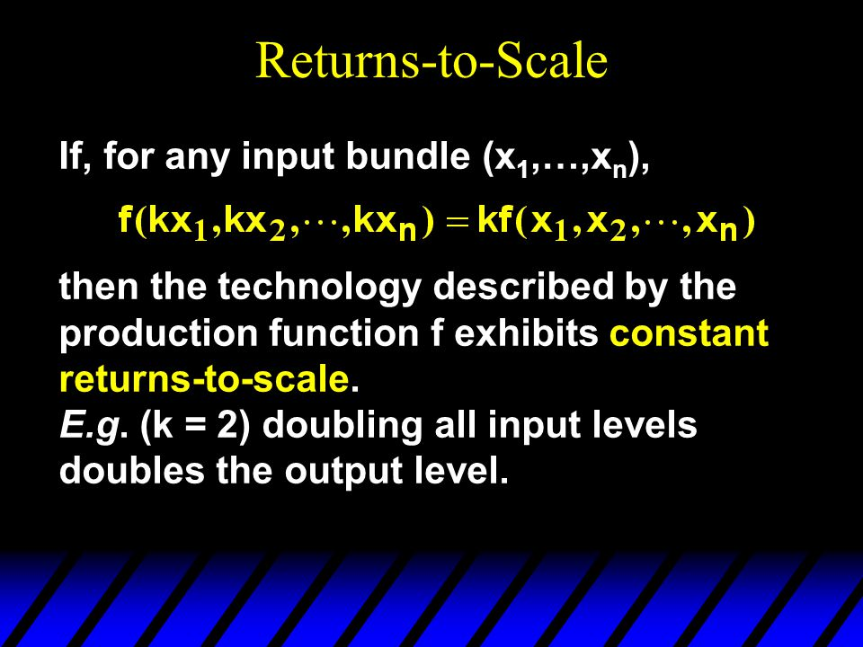 Returns-to-Scale If, for any input bundle (x 1,…,x n ), then the technology described by the production function f exhibits constant returns-to-scale.