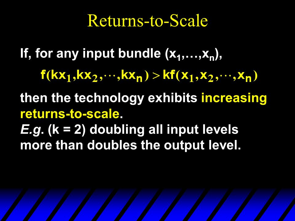 Returns-to-Scale If, for any input bundle (x 1,…,x n ), then the technology exhibits increasing returns-to-scale.