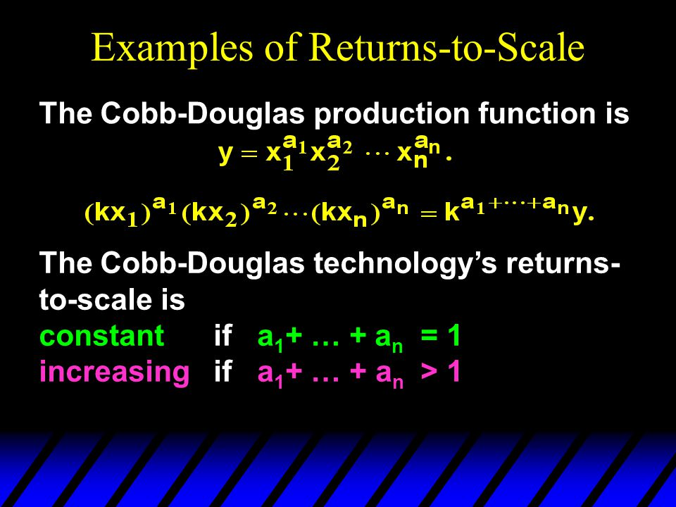 Examples of Returns-to-Scale The Cobb-Douglas production function is The Cobb-Douglas technology's returns- to-scale is constant if a 1 + … + a n = 1 increasing if a 1 + … + a n > 1