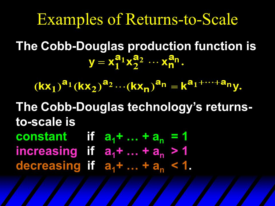Examples of Returns-to-Scale The Cobb-Douglas production function is The Cobb-Douglas technology's returns- to-scale is constant if a 1 + … + a n = 1 increasing if a 1 + … + a n > 1 decreasing if a 1 + … + a n < 1.
