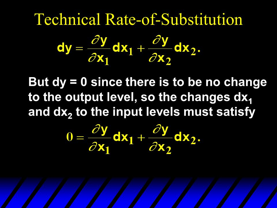 Technical Rate-of-Substitution But dy = 0 since there is to be no change to the output level, so the changes dx 1 and dx 2 to the input levels must satisfy