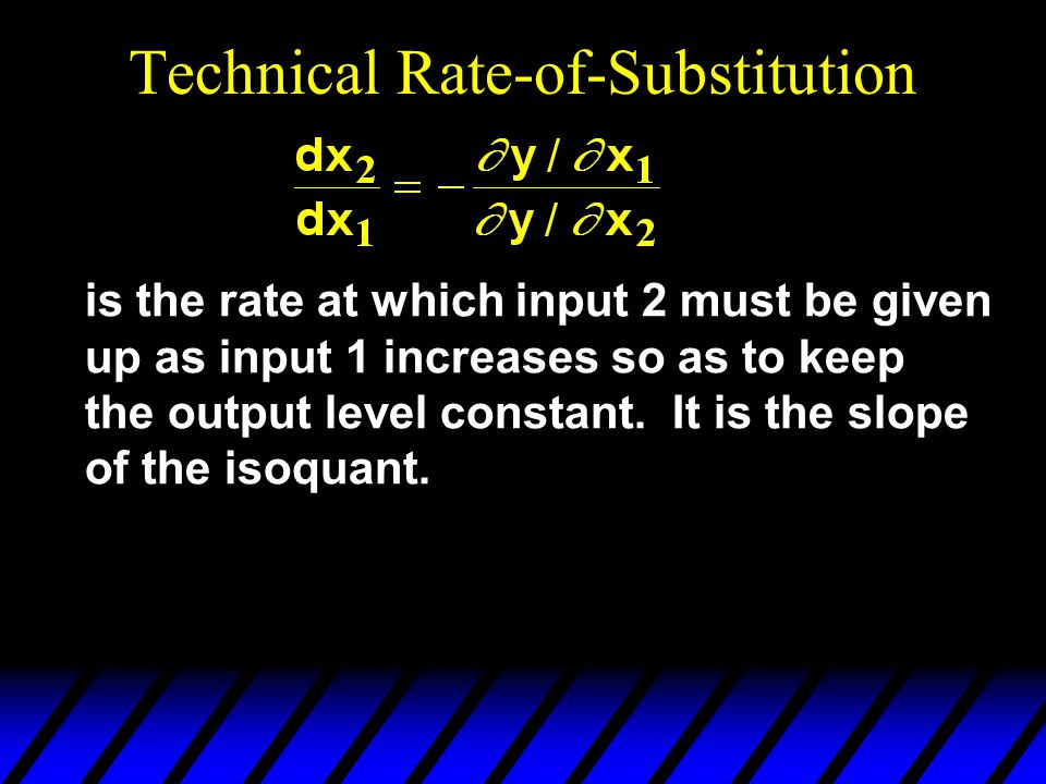 Technical Rate-of-Substitution is the rate at which input 2 must be given up as input 1 increases so as to keep the output level constant.
