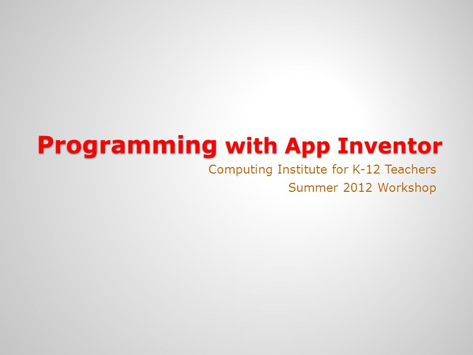 Programming with App Inventor Computing Institute for K-12 Teachers Summer 2012 Workshop