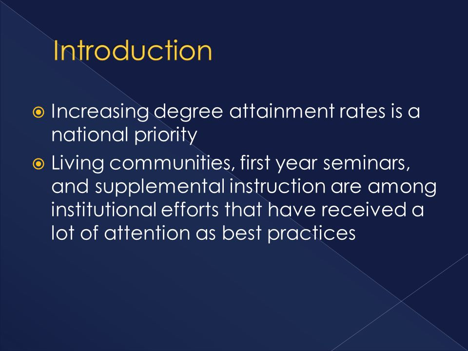  Increasing degree attainment rates is a national priority  Living communities, first year seminars, and supplemental instruction are among institut