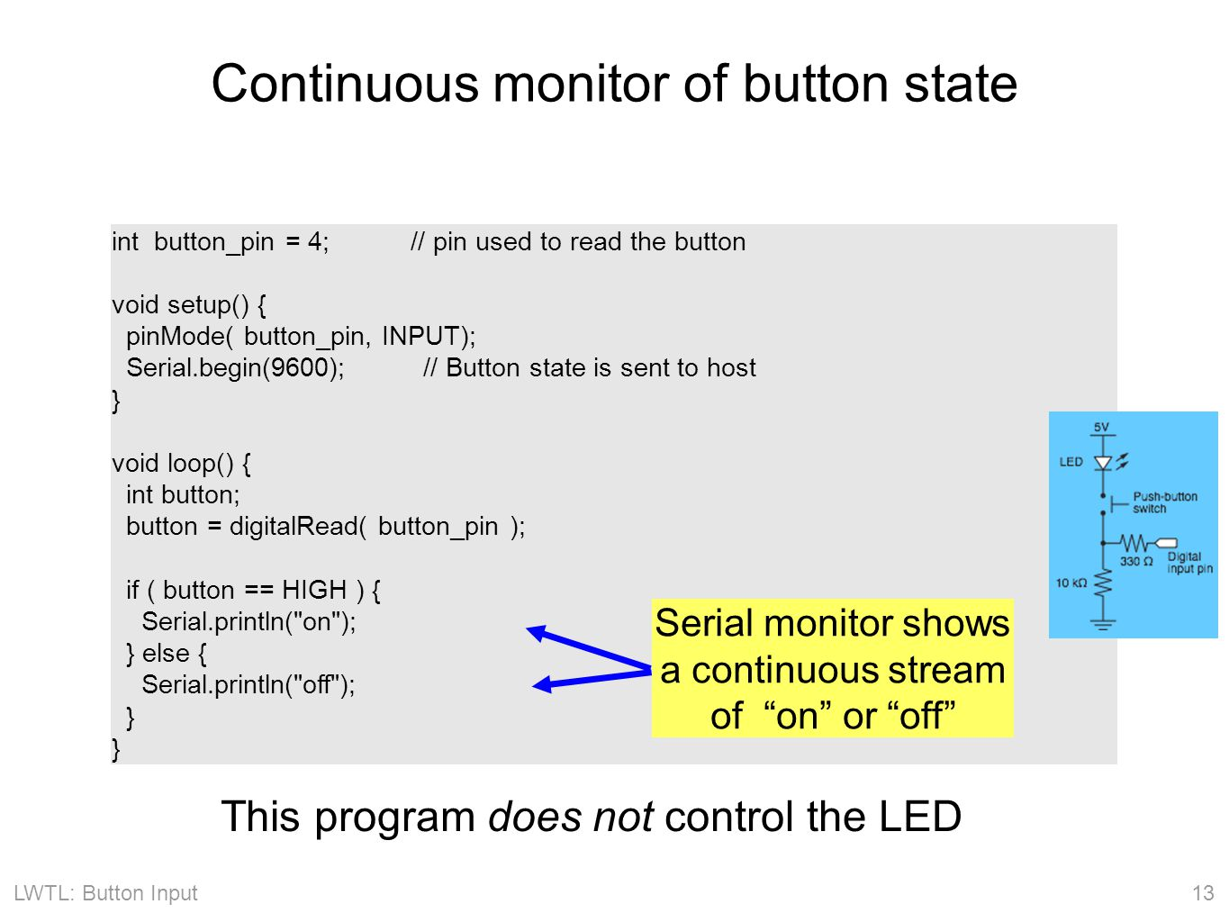 LWTL: Button Input 13 Continuous monitor of button state int button_pin = 4; // pin used to read the button void setup() { pinMode( button_pin, INPUT); Serial.begin(9600); // Button state is sent to host } void loop() { int button; button = digitalRead( button_pin ); if ( button == HIGH ) { Serial.println( on ); } else { Serial.println( off ); } Serial monitor shows a continuous stream of on or off This program does not control the LED