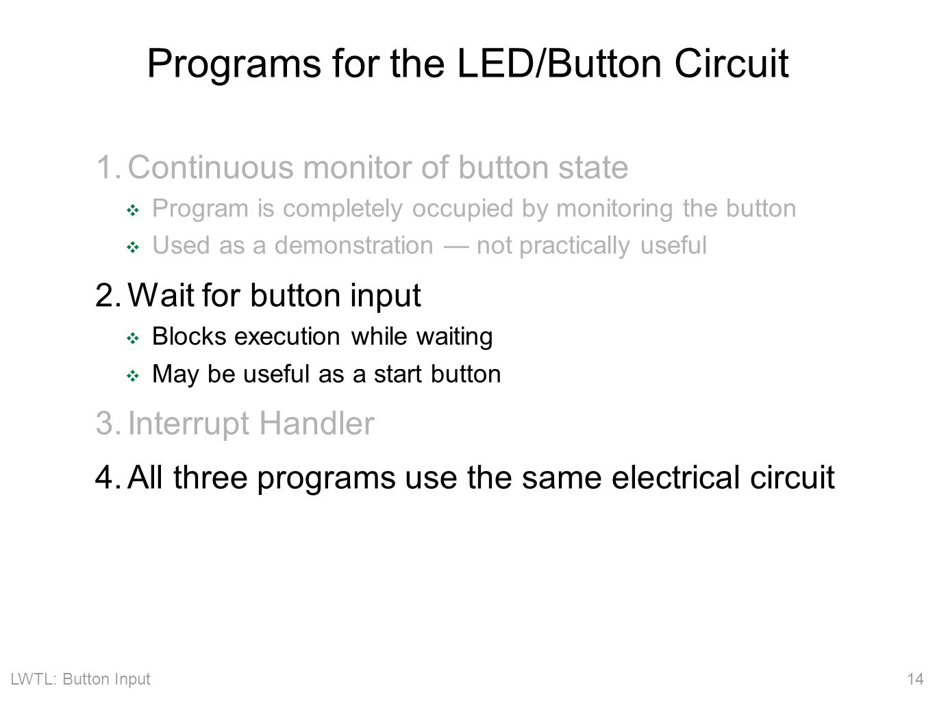 LWTL: Button Input 14 Programs for the LED/Button Circuit 1.Continuous monitor of button state ❖ Program is completely occupied by monitoring the button ❖ Used as a demonstration — not practically useful 2.Wait for button input ❖ Blocks execution while waiting ❖ May be useful as a start button 3.Interrupt Handler 4.All three programs use the same electrical circuit