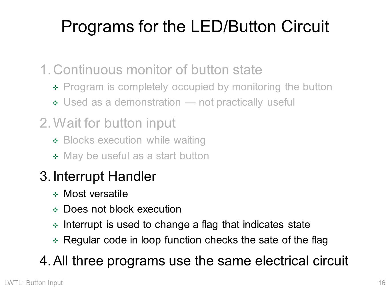 LWTL: Button Input 16 Programs for the LED/Button Circuit 1.Continuous monitor of button state ❖ Program is completely occupied by monitoring the button ❖ Used as a demonstration — not practically useful 2.Wait for button input ❖ Blocks execution while waiting ❖ May be useful as a start button 3.Interrupt Handler ❖ Most versatile ❖ Does not block execution ❖ Interrupt is used to change a flag that indicates state ❖ Regular code in loop function checks the sate of the flag 4.All three programs use the same electrical circuit