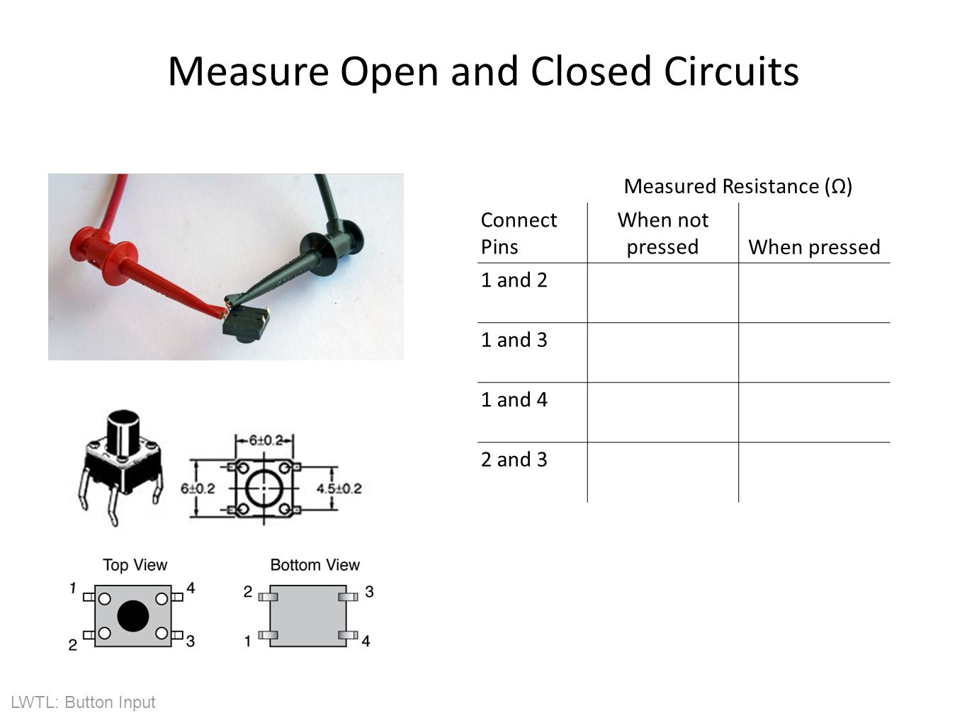 LWTL: Button Input Measure Open and Closed Circuits Measured Resistance (Ω) Connect Pins When not pressedWhen pressed 1 and 2 1 and 3 1 and 4 2 and 3 Sketch Connections: Data from Measurements: