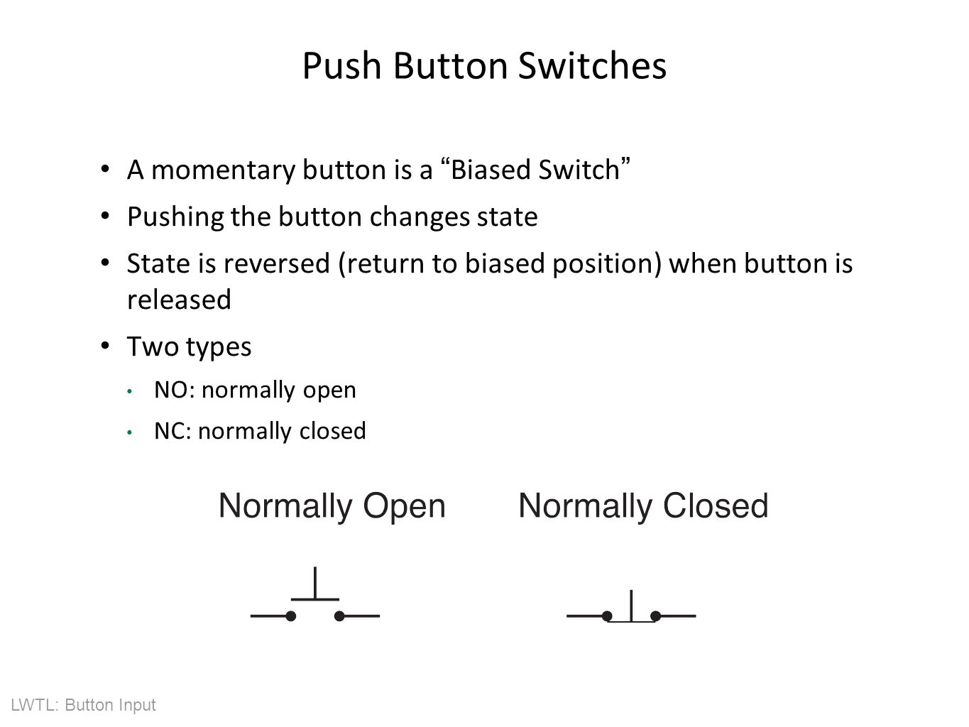 LWTL: Button Input Push Button Switches A momentary button is a Biased Switch Pushing the button changes state State is reversed (return to biased position) when button is released Two types NO: normally open NC: normally closed