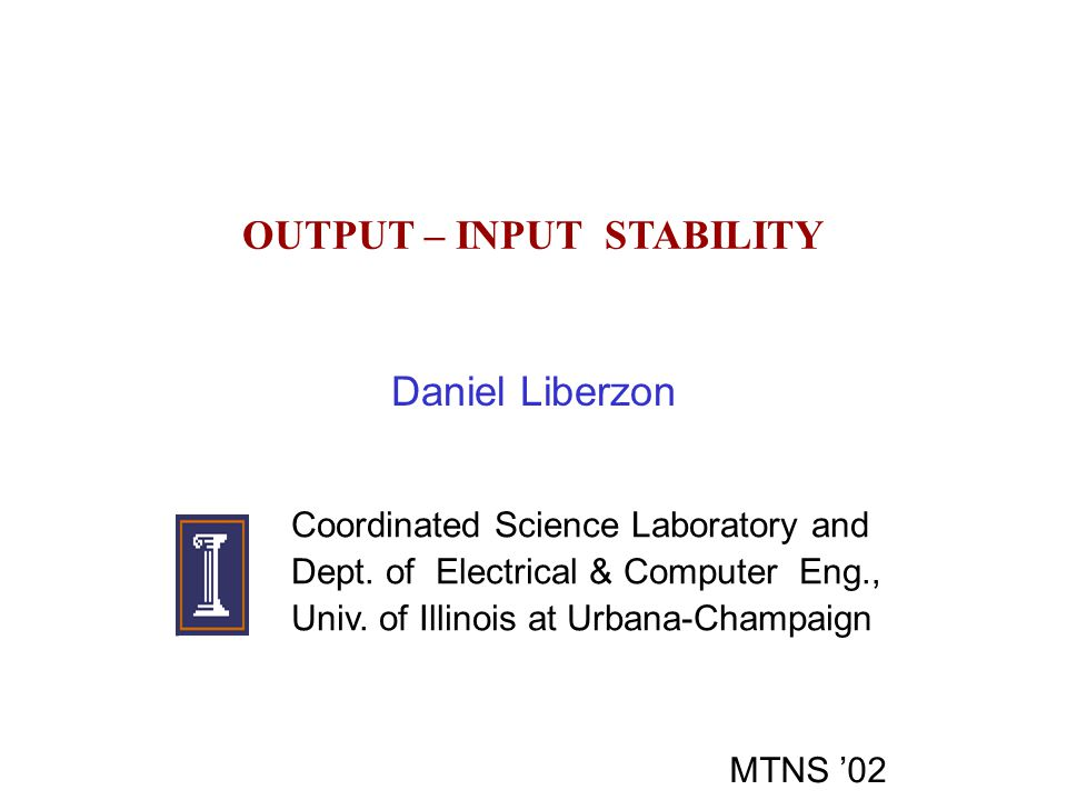OUTPUT – INPUT STABILITY Daniel Liberzon Coordinated Science Laboratory and Dept. of Electrical & Computer Eng., Univ. of Illinois at Urbana-Champaign