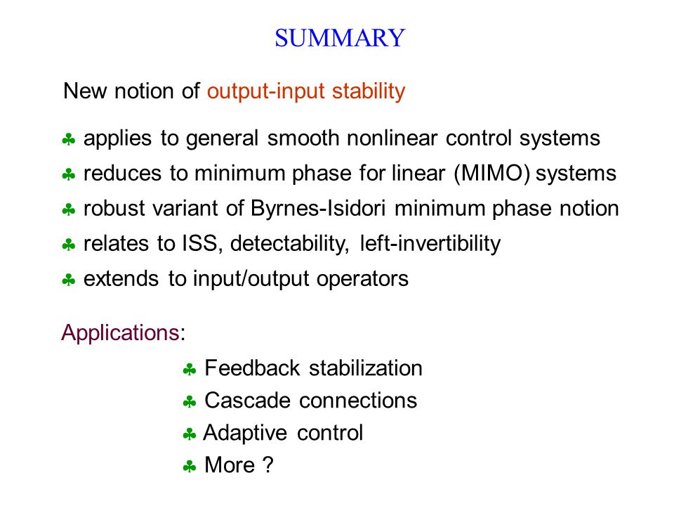SUMMARY New notion of output-input stability  applies to general smooth nonlinear control systems  reduces to minimum phase for linear (MIMO) systems  robust variant of Byrnes-Isidori minimum phase notion  relates to ISS, detectability, left-invertibility  extends to input/output operators Applications:  Feedback stabilization  Cascade connections  Adaptive control  More