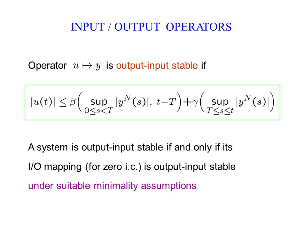INPUT / OUTPUT OPERATORS Operator is output-input stable if A system is output-input stable if and only if its I/O mapping (for zero i.c.) is output-input stable under suitable minimality assumptions