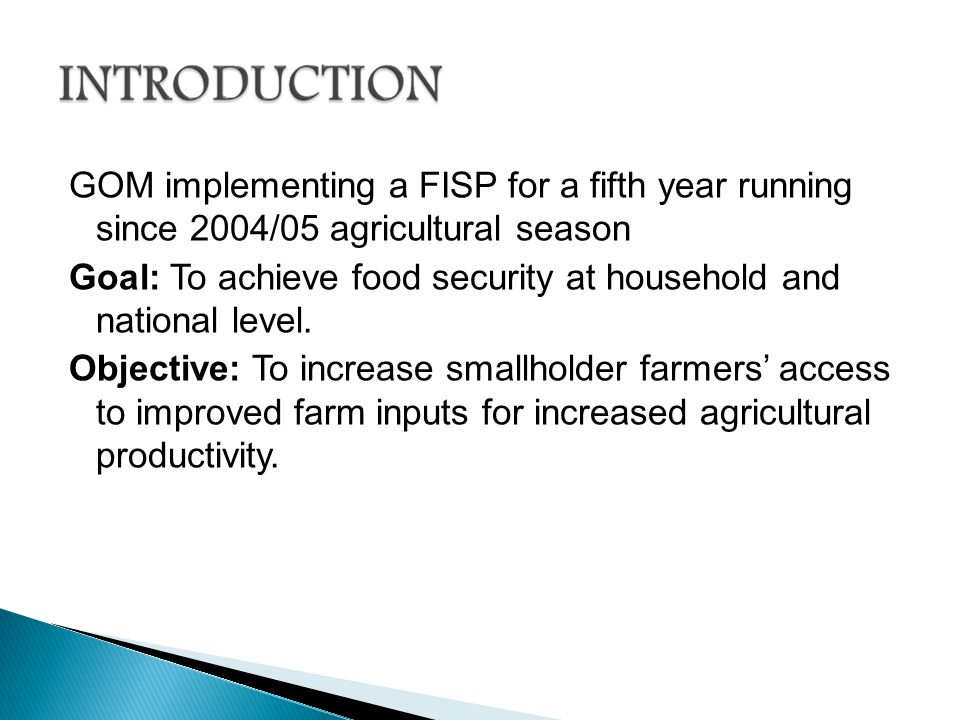 GOM implementing a FISP for a fifth year running since 2004/05 agricultural season Goal: To achieve food security at household and national level.