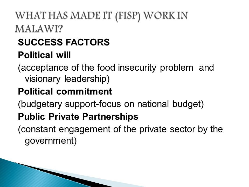 SUCCESS FACTORS Political will (acceptance of the food insecurity problem and visionary leadership) Political commitment (budgetary support-focus on national budget) Public Private Partnerships (constant engagement of the private sector by the government)