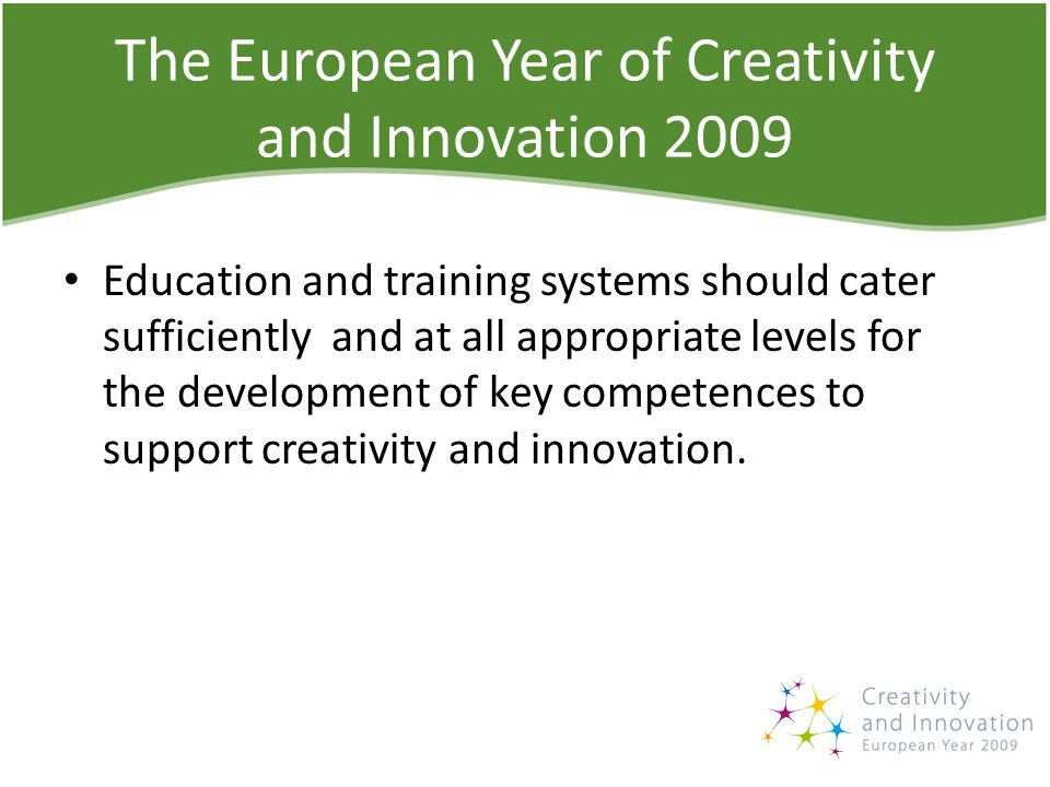 The European Year of Creativity and Innovation 2009 Education and training systems should cater sufficiently and at all appropriate levels for the development of key competences to support creativity and innovation.