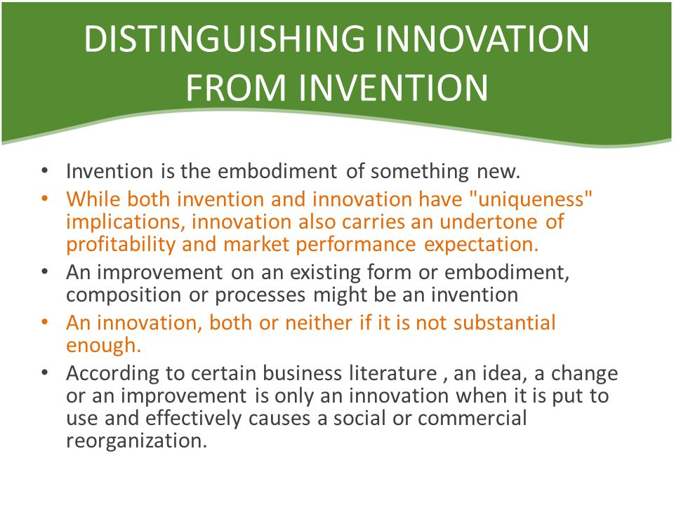 DISTINGUISHING INNOVATION FROM INVENTION Invention is the embodiment of something new.