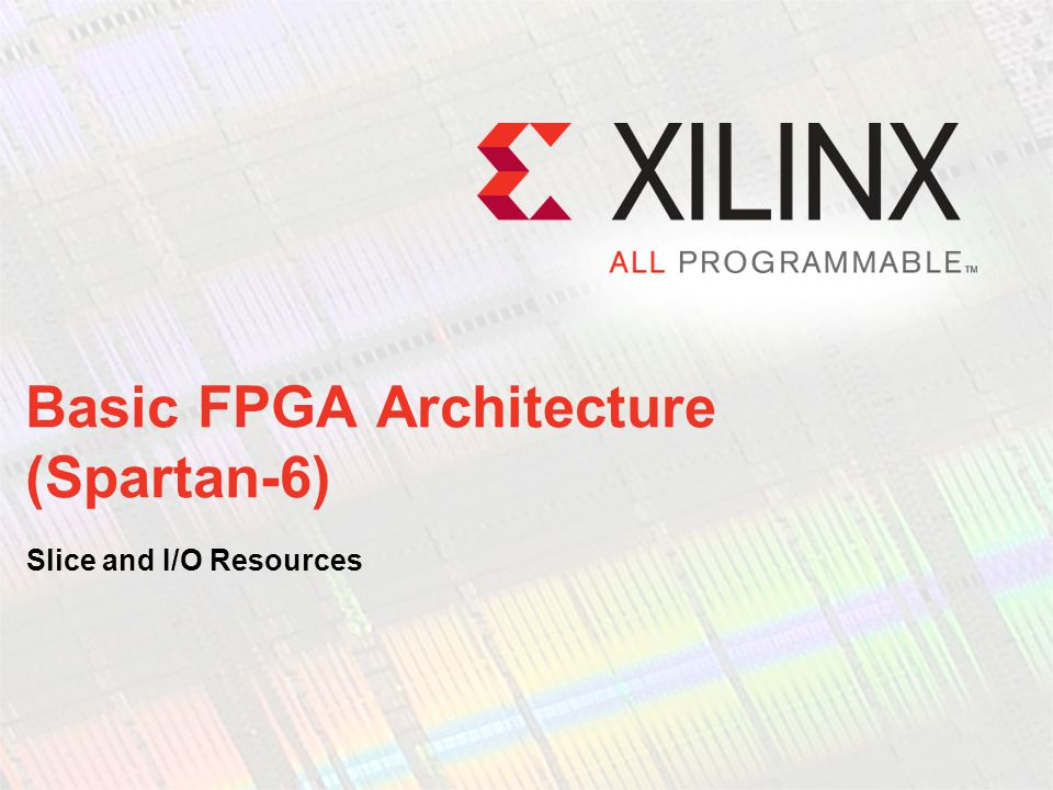 Basic FPGA Architecture (Spartan-6) Slice and I/O Resources