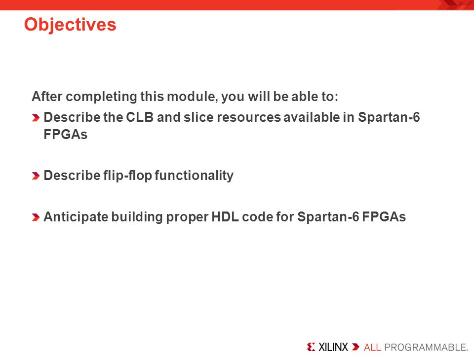 Objectives After completing this module, you will be able to: Describe the CLB and slice resources available in Spartan-6 FPGAs Describe flip-flop functionality Anticipate building proper HDL code for Spartan-6 FPGAs