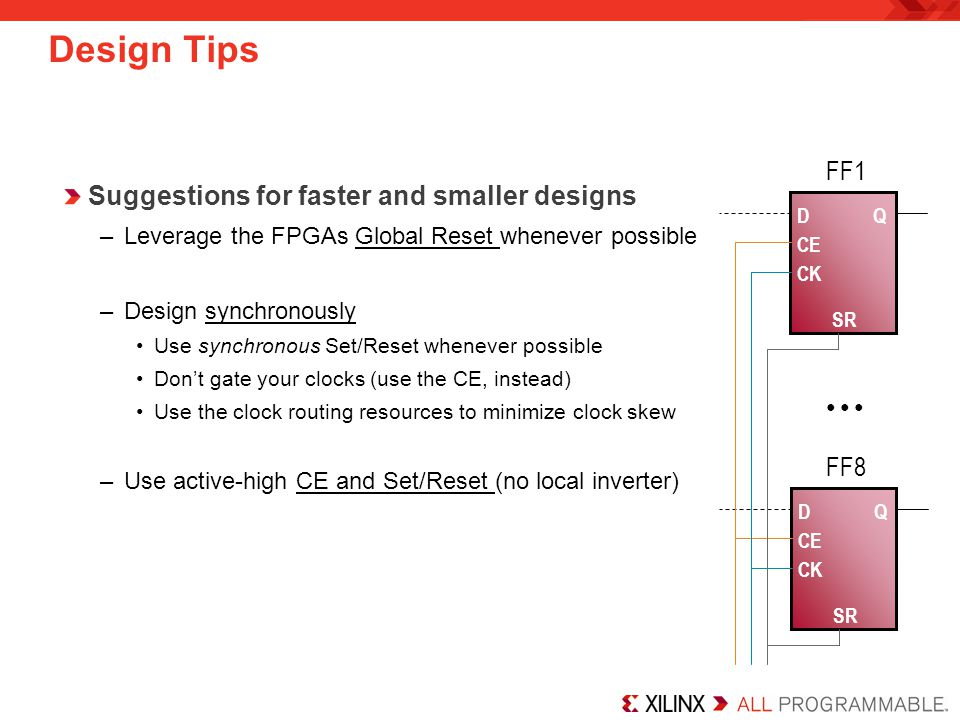 Design Tips Suggestions for faster and smaller designs –Leverage the FPGAs Global Reset whenever possible –Design synchronously Use synchronous Set/Reset whenever possible Don't gate your clocks (use the CE, instead) Use the clock routing resources to minimize clock skew –Use active-high CE and Set/Reset (no local inverter) D CE SR Q FF1 CK D CE SR Q FF8 CK ● ● ●