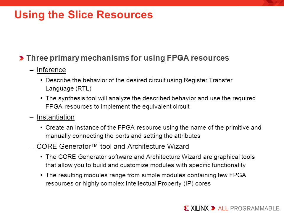 Using the Slice Resources Three primary mechanisms for using FPGA resources –Inference Describe the behavior of the desired circuit using Register Transfer Language (RTL) The synthesis tool will analyze the described behavior and use the required FPGA resources to implement the equivalent circuit –Instantiation Create an instance of the FPGA resource using the name of the primitive and manually connecting the ports and setting the attributes –CORE Generator™ tool and Architecture Wizard The CORE Generator software and Architecture Wizard are graphical tools that allow you to build and customize modules with specific functionality The resulting modules range from simple modules containing few FPGA resources or highly complex Intellectual Property (IP) cores