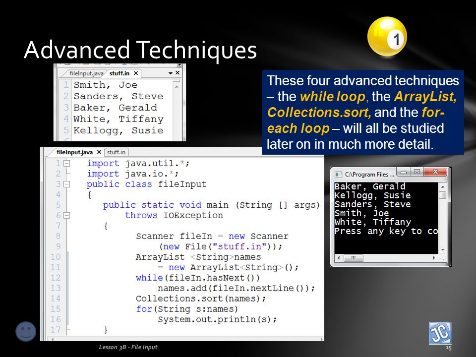 Advanced Techniques Lesson 3B - File Input15 These four advanced techniques – the while loop, the ArrayList, Collections.sort, and the for- each loop – will all be studied later on in much more detail.