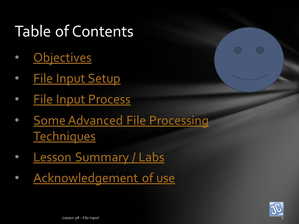 Objectives File Input Setup File Input Process Some Advanced File Processing Techniques Some Advanced File Processing Techniques Lesson Summary / Labs Acknowledgement of use Table of Contents Lesson 3B - File Input2