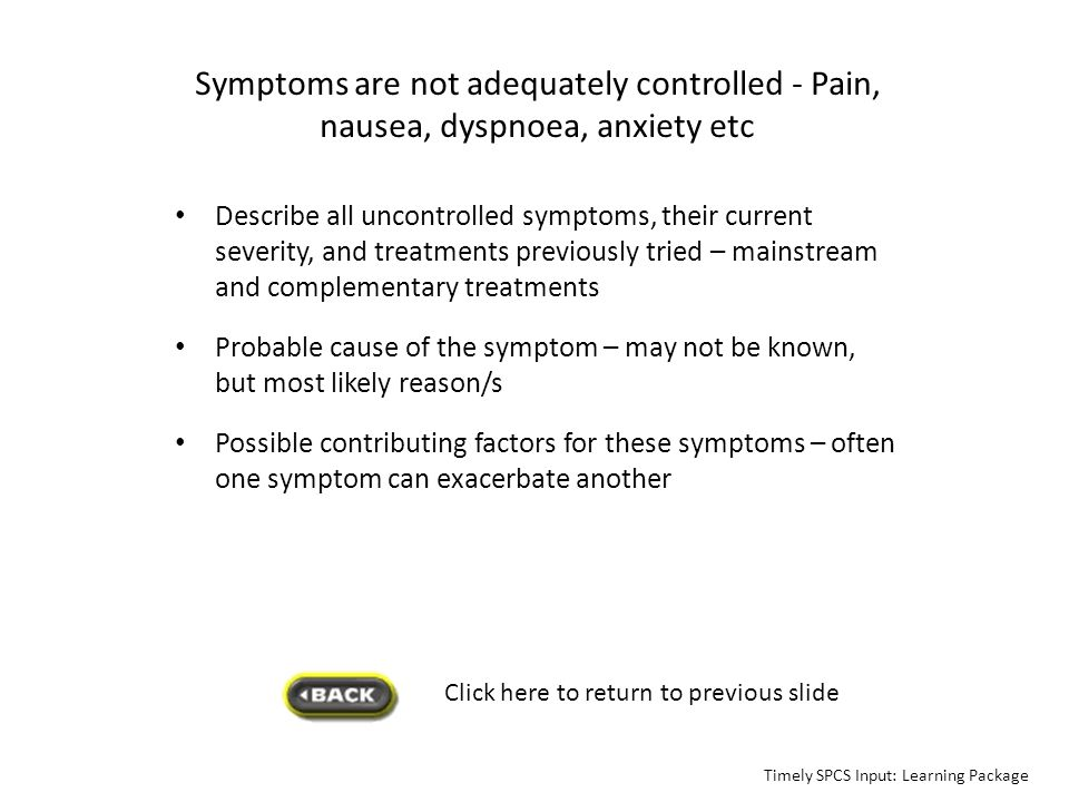 Symptoms are not adequately controlled - Pain, nausea, dyspnoea, anxiety etc Describe all uncontrolled symptoms, their current severity, and treatment