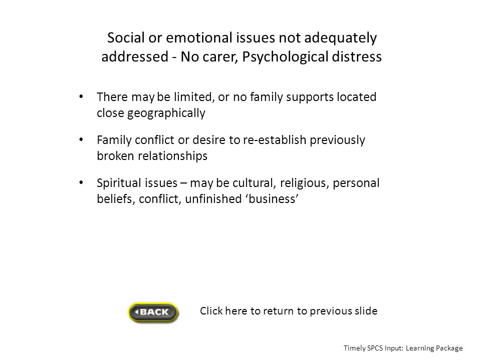Social or emotional issues not adequately addressed - No carer, Psychological distress There may be limited, or no family supports located close geogr