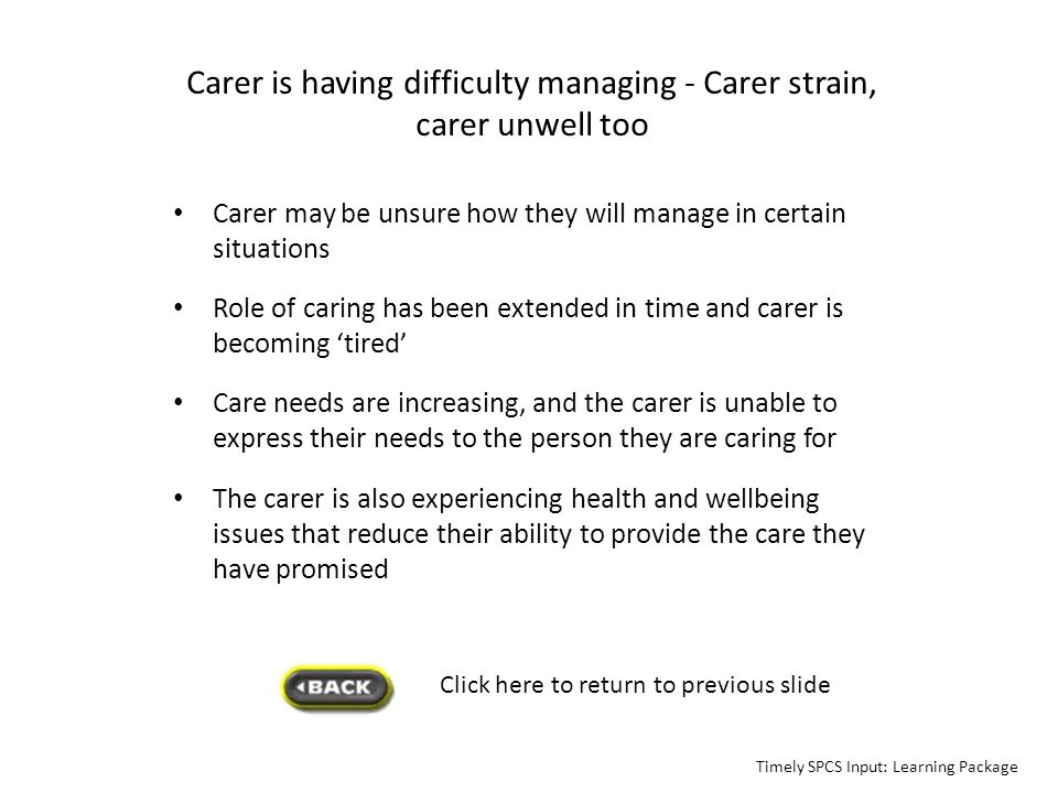 Carer is having difficulty managing - Carer strain, carer unwell too Carer may be unsure how they will manage in certain situations Role of caring has