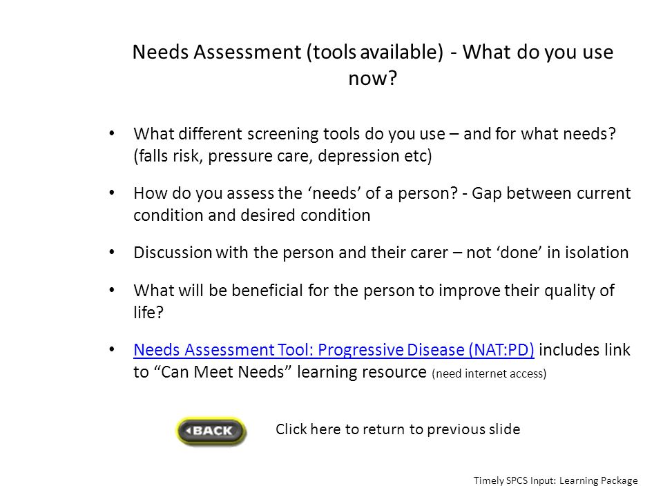 Needs Assessment (tools available) - What do you use now? What different screening tools do you use – and for what needs? (falls risk, pressure care,