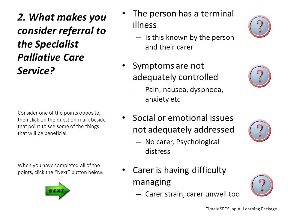 The person has a terminal illness – is this known by the person and their carer Brief description of their understanding of diagnosis and prognosis – for both the person and their carer Spiritual issues – what does the diagnosis mean for this person, has there been input by Pastoral care, Social work, Minister / Pastor (include their details to maintain continuity) Click here to return to previous slide Timely SPCS Input: Learning Package