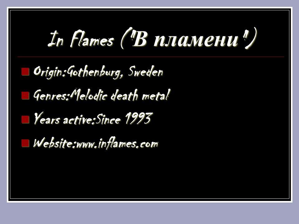 In Flames ( В пламени ) Origin:Gothenburg, Sweden Origin:Gothenburg, Sweden Genres:Melodic death metal Genres:Melodic death metal Years active:Since 1993 Years active:Since 1993 Website:www.inflames.com Website:www.inflames.com