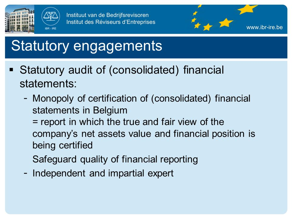 Statutory engagements  Statutory audit of (consolidated) financial statements: - Monopoly of certification of (consolidated) financial statements in Belgium = report in which the true and fair view of the company's net assets value and financial position is being certified Safeguard quality of financial reporting - Independent and impartial expert