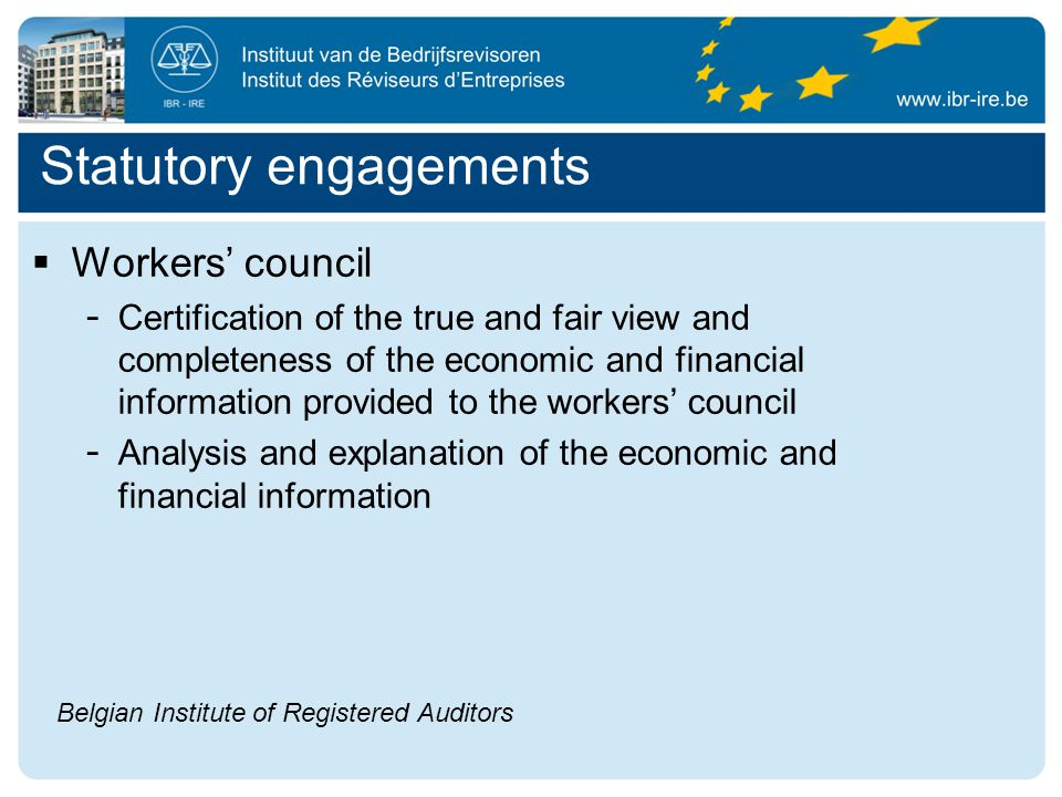 Statutory engagements  Workers' council - Certification of the true and fair view and completeness of the economic and financial information provided to the workers' council - Analysis and explanation of the economic and financial information Belgian Institute of Registered Auditors