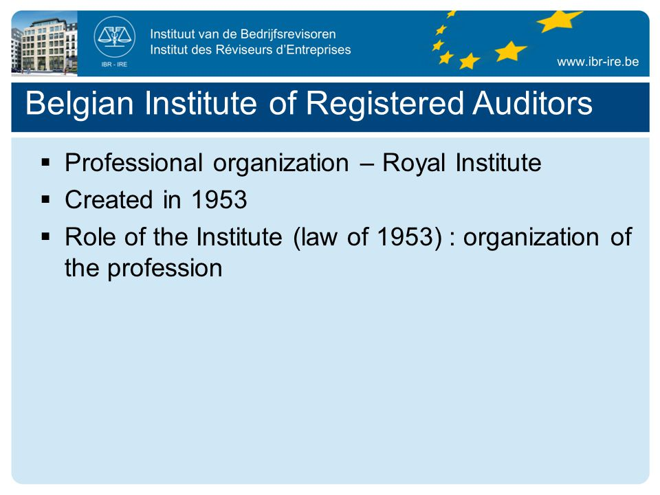  Professional organization – Royal Institute  Created in 1953  Role of the Institute (law of 1953) : organization of the profession Belgian Institute of Registered Auditors