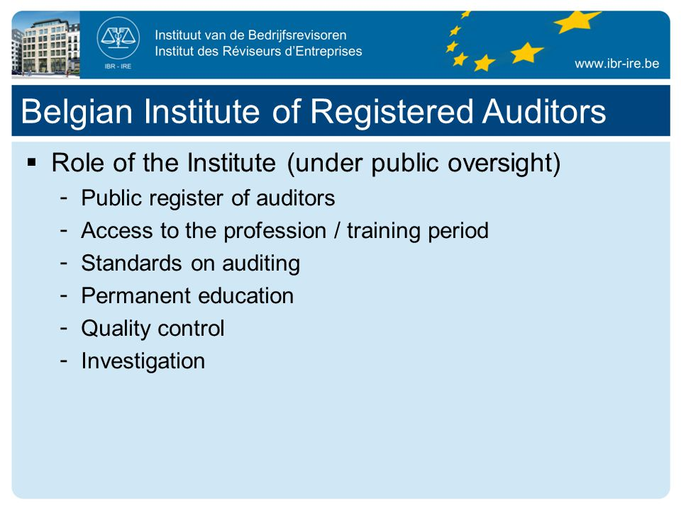  Role of the Institute (under public oversight) ­ Public register of auditors ­ Access to the profession / training period ­ Standards on auditing ­ Permanent education ­ Quality control ­ Investigation Belgian Institute of Registered Auditors