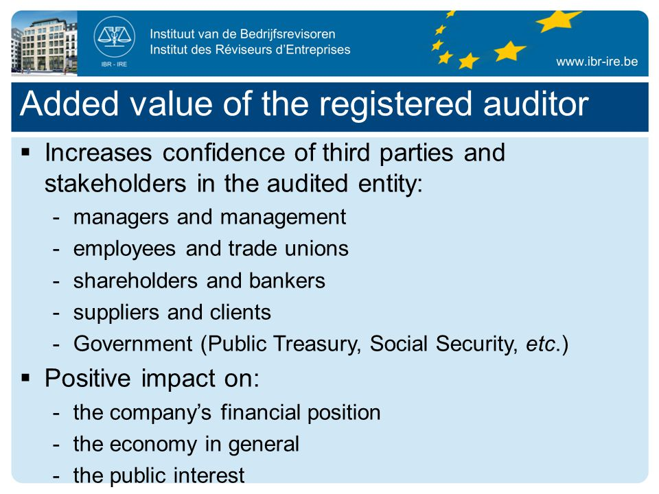 Added value of the registered auditor  Increases confidence of third parties and stakeholders in the audited entity: -managers and management -employees and trade unions -shareholders and bankers -suppliers and clients -Government (Public Treasury, Social Security, etc.)  Positive impact on: -the company's financial position -the economy in general -the public interest