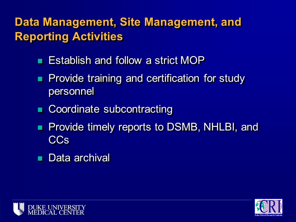 Data Management, Site Management, and Reporting Activities n Establish and follow a strict MOP n Provide training and certification for study personnel n Coordinate subcontracting n Provide timely reports to DSMB, NHLBI, and CCs n Data archival n Establish and follow a strict MOP n Provide training and certification for study personnel n Coordinate subcontracting n Provide timely reports to DSMB, NHLBI, and CCs n Data archival